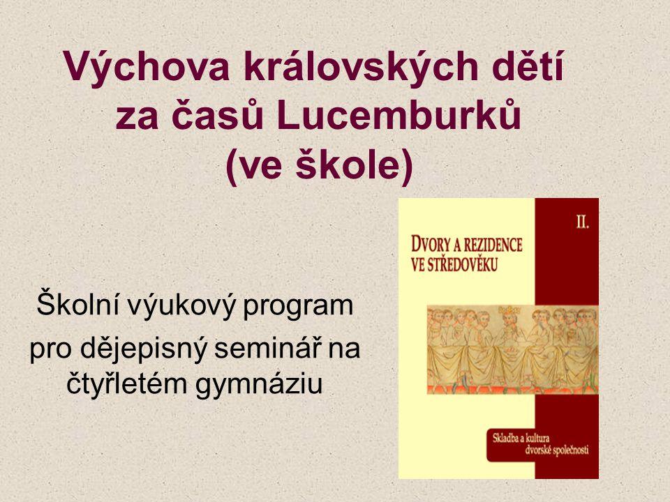 Výchova královských dětí za časů Lucemburků (ve škole) Školní výukový program pro dějepisný seminář na čtyřletém gymnáziu