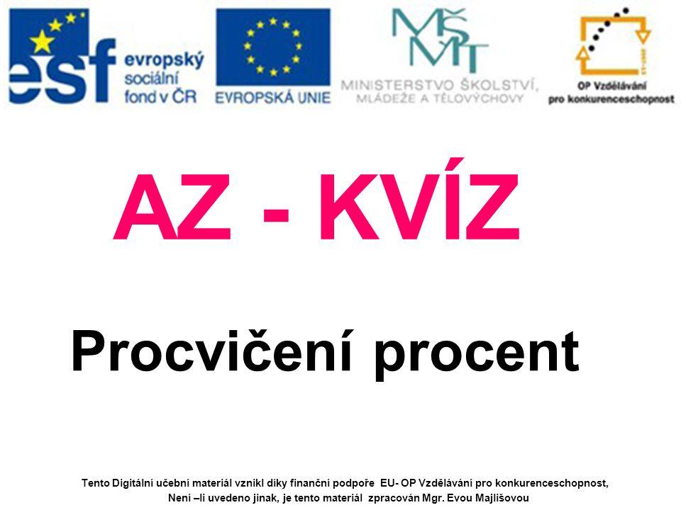 AZ - KVÍZ Procvičení procent Tento Digitální učební materiál vznikl díky finanční podpoře EU- OP Vzdělávání pro konkurenceschopnost, Není –li uvedeno