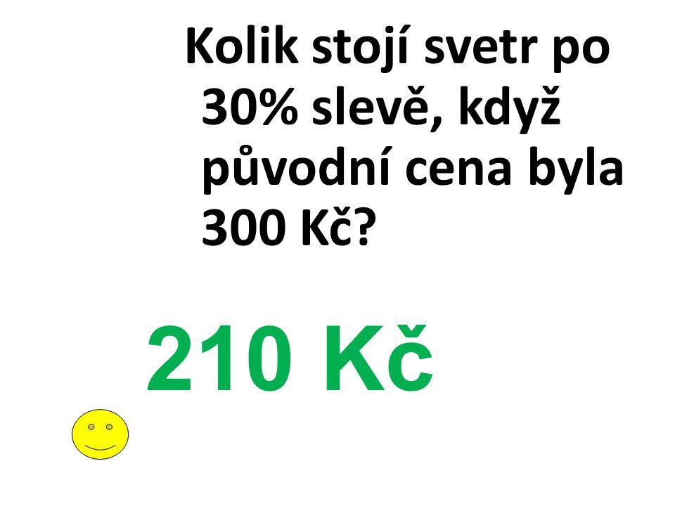 Kolik stojí svetr po 30% slevě, když původní cena byla 300 Kč? 210 Kč