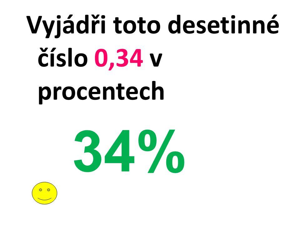 Vyjádři toto desetinné číslo 0,34 v procentech 34%