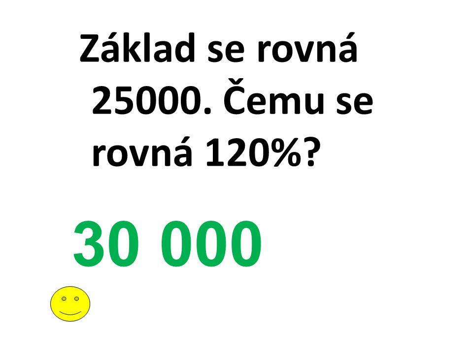 Základ se rovná 25000. Čemu se rovná 120%? 30 000