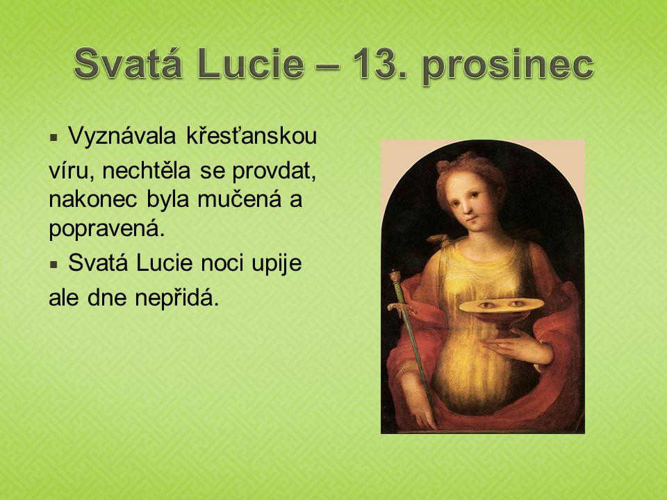  Vyznávala křesťanskou víru, nechtěla se provdat, nakonec byla mučená a popravená.  Svatá Lucie noci upije ale dne nepřidá.