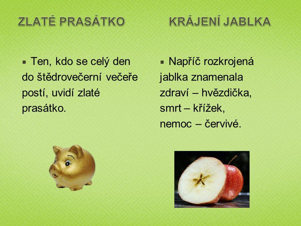  Ten, kdo se celý den do štědrovečerní večeře postí, uvidí zlaté prasátko.  Napříč rozkrojená jablka znamenala zdraví – hvězdička, smrt – křížek, ne