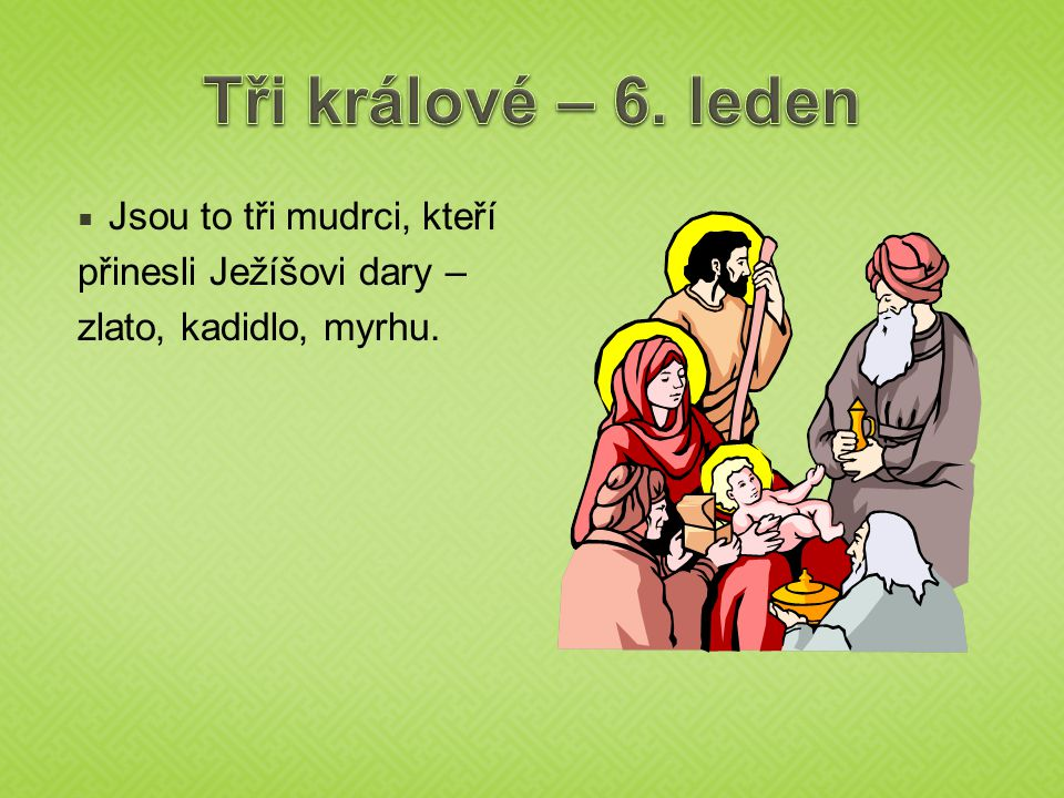  Jsou to tři mudrci, kteří přinesli Ježíšovi dary – zlato, kadidlo, myrhu.