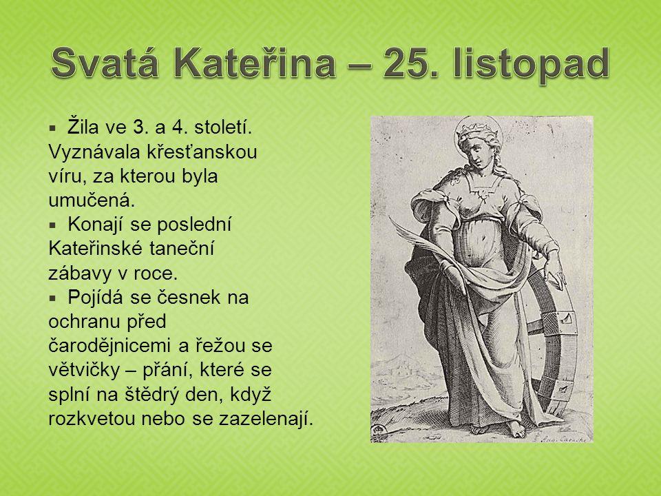  Žila ve 3. a 4. století. Vyznávala křesťanskou víru, za kterou byla umučená.  Konají se poslední Kateřinské taneční zábavy v roce.  Pojídá se česn