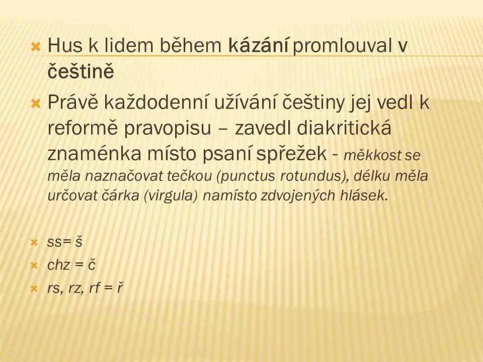  Hus k lidem během kázání promlouval v češtině  Právě každodenní užívání češtiny jej vedl k reformě pravopisu – zavedl diakritická znaménka místo ps