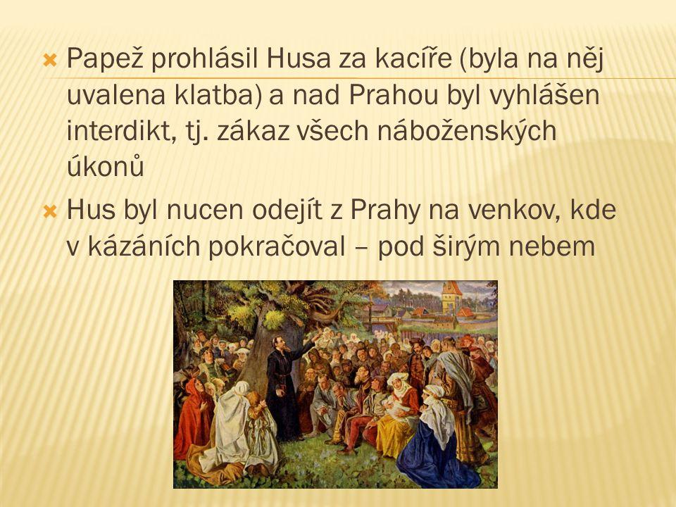  Papež prohlásil Husa za kacíře (byla na něj uvalena klatba) a nad Prahou byl vyhlášen interdikt, tj. zákaz všech náboženských úkonů  Hus byl nucen