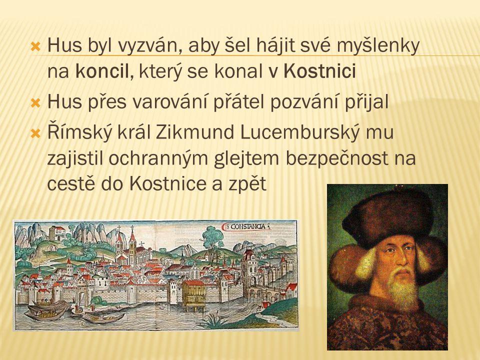  Hus byl vyzván, aby šel hájit své myšlenky na koncil, který se konal v Kostnici  Hus přes varování přátel pozvání přijal  Římský král Zikmund Luce