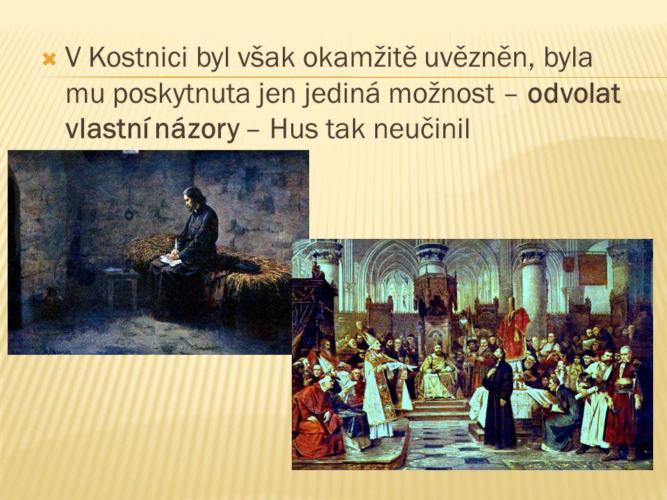  V Kostnici byl však okamžitě uvězněn, byla mu poskytnuta jen jediná možnost – odvolat vlastní názory – Hus tak neučinil
