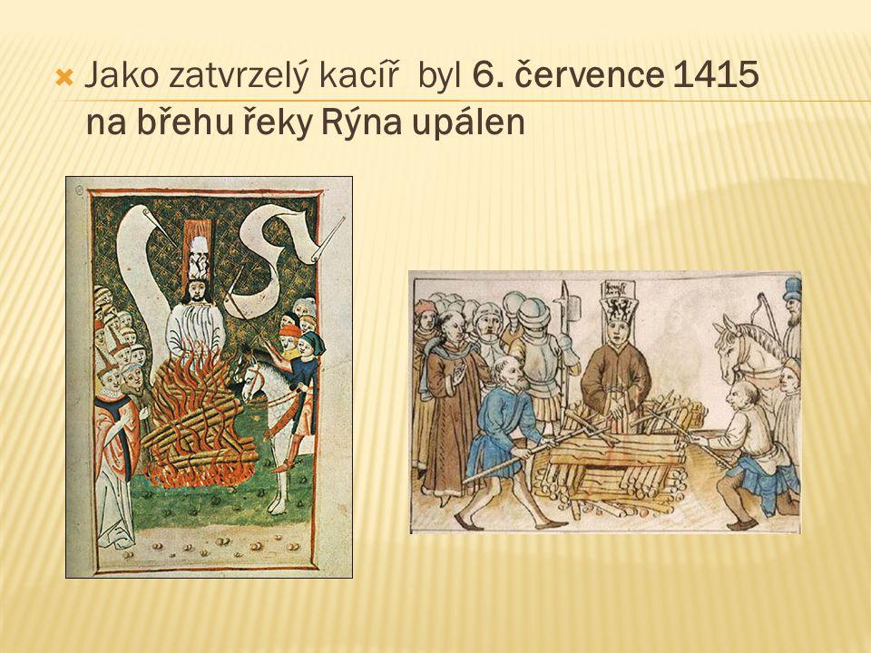  Jako zatvrzelý kacíř byl 6. července 1415 na břehu řeky Rýna upálen