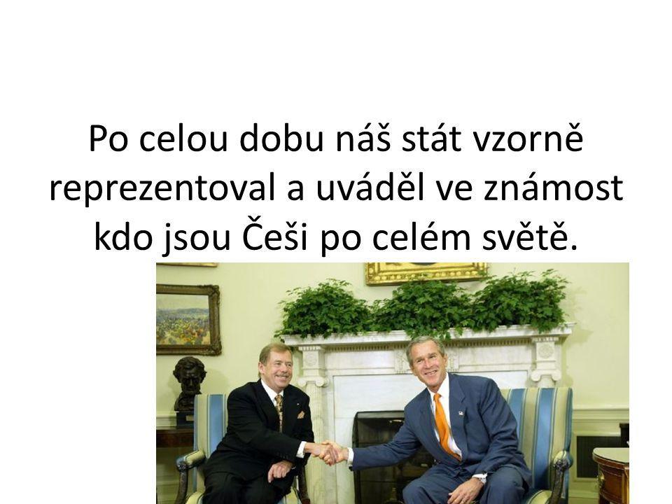 Po celou dobu náš stát vzorně reprezentoval a uváděl ve známost kdo jsou Češi po celém světě.