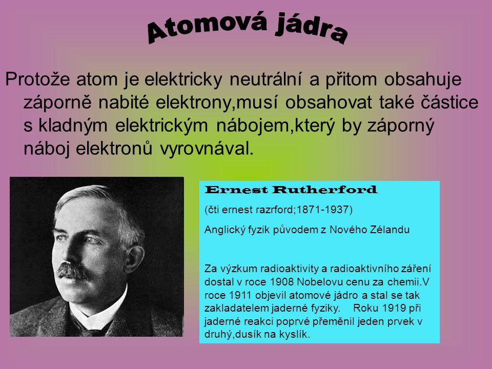 Protože atom je elektricky neutrální a přitom obsahuje záporně nabité elektrony,musí obsahovat také částice s kladným elektrickým nábojem,který by záp