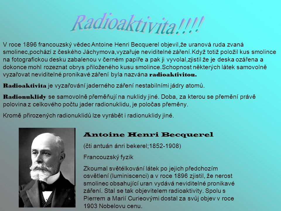 V roce 1896 francouzský vědec Antoine Henri Becquerel objevil,že uranová ruda zvaná smolinec,pochází z českého Jáchymova,vyzařuje neviditelné záření.K