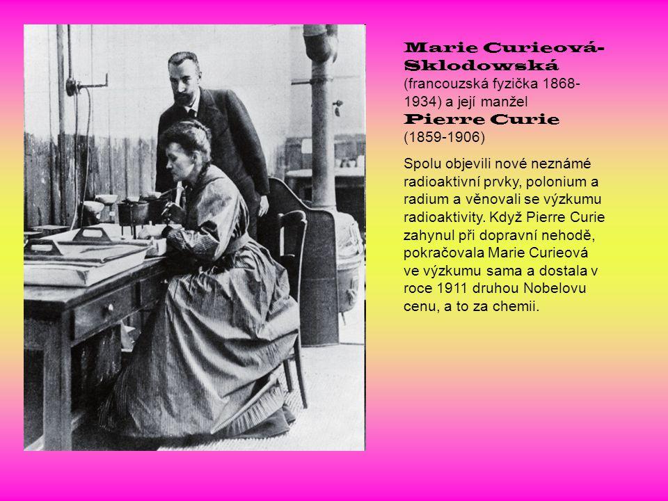 Marie Curieová- Sklodowská (francouzská fyzička 1868- 1934) a její manžel Pierre Curie (1859-1906) Spolu objevili nové neznámé radioaktivní prvky, pol