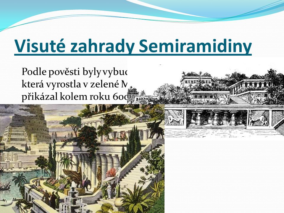 Podle pověsti byly vybudovány pro královnu Semiramis, která vyrostla v zelené Médii a proto Nabuchodonozor II. přikázal kolem roku 600 př. n. l. posta