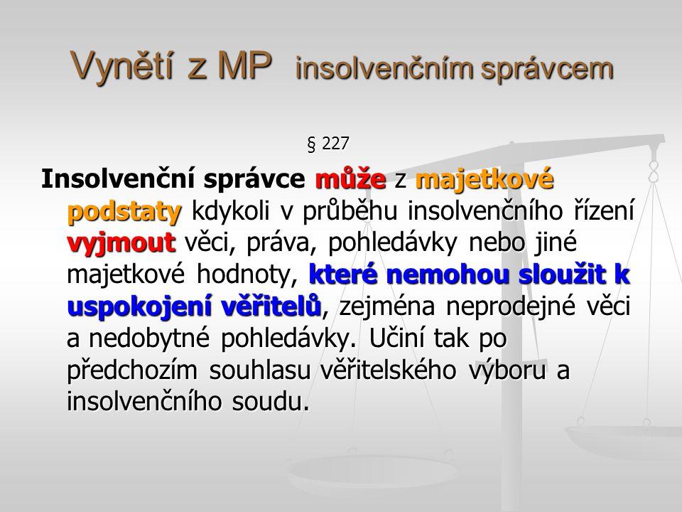 Vynětí z MP insolvenčním správcem § 227 Insolvenční správce může z majetkové podstaty kdykoli v průběhu insolvenčního řízení vyjmout věci, práva, pohl