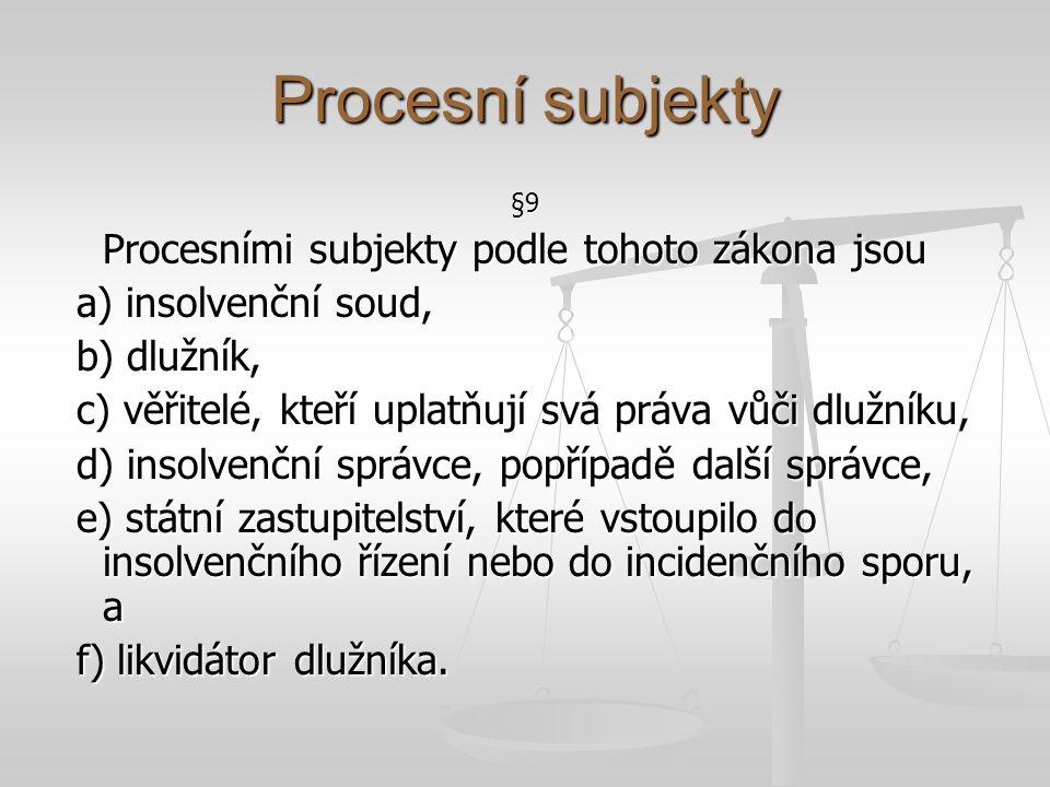 Procesní subjekty §9 Procesními subjekty podle tohoto zákona jsou a) insolvenční soud, a) insolvenční soud, b) dlužník, b) dlužník, c) věřitelé, kteří