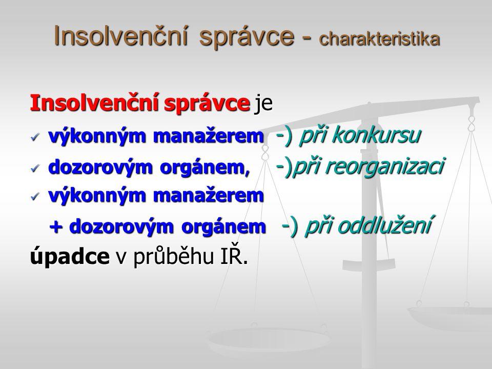 Insolvenční správce - charakteristika Insolvenční správce je výkonným manažerem -) při konkursu výkonným manažerem -) při konkursu dozorovým orgánem,