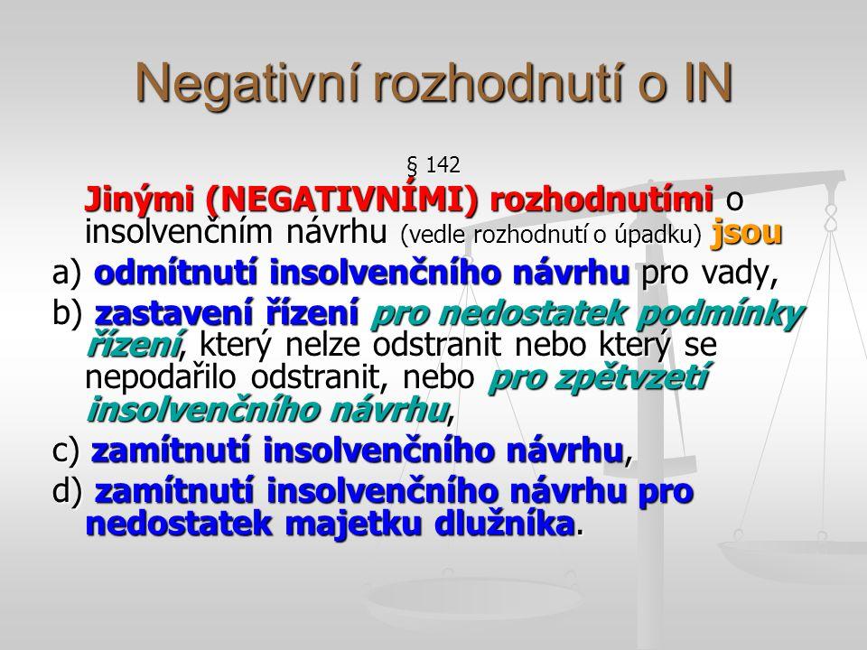 Negativní rozhodnutí o IN § 142 Jinými (NEGATIVNÍMI) rozhodnutími o insolvenčním návrhu (vedle rozhodnutí o úpadku) jsou a) odmítnutí insolvenčního ná
