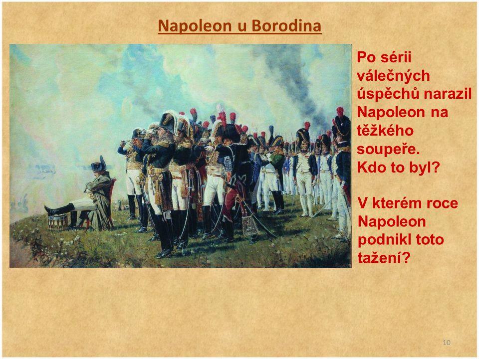 10 Napoleon u Borodina Po sérii válečných úspěchů narazil Napoleon na těžkého soupeře. Kdo to byl? V kterém roce Napoleon podnikl toto tažení?