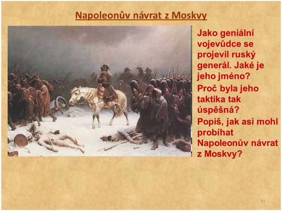 11 Napoleonův návrat z Moskvy Jako geniální vojevůdce se projevil ruský generál. Jaké je jeho jméno? Proč byla jeho taktika tak úspěšná? Popiš, jak as