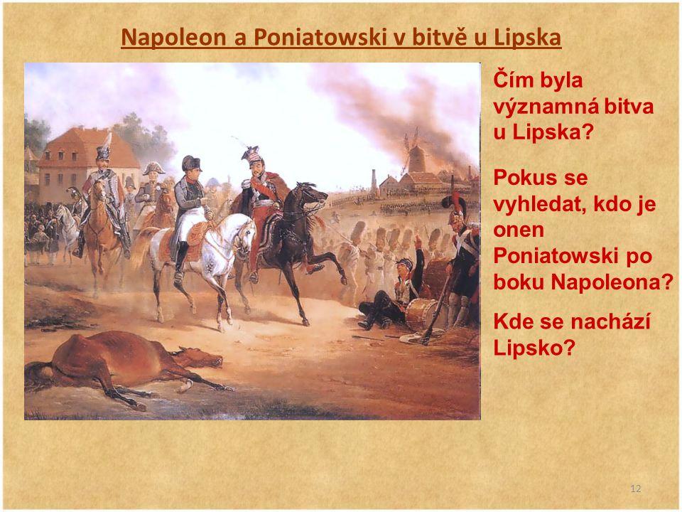 12 Napoleon a Poniatowski v bitvě u Lipska Čím byla významná bitva u Lipska? Pokus se vyhledat, kdo je onen Poniatowski po boku Napoleona? Kde se nach