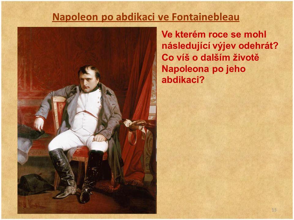 13 Napoleon po abdikaci ve Fontainebleau Ve kterém roce se mohl následující výjev odehrát? Co víš o dalším životě Napoleona po jeho abdikaci?