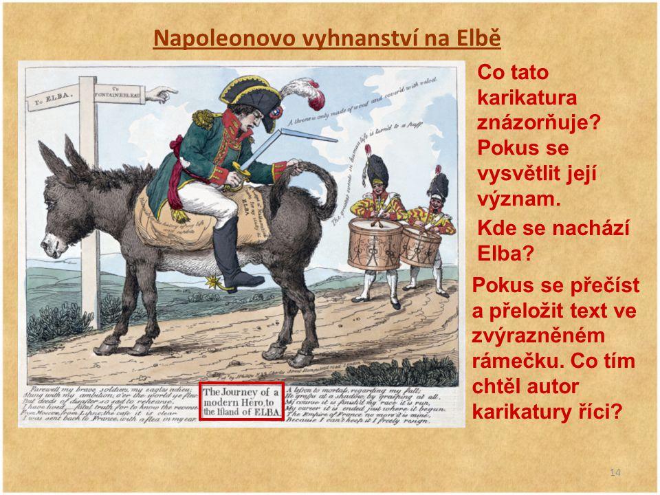 14 Napoleonovo vyhnanství na Elbě Co tato karikatura znázorňuje? Pokus se vysvětlit její význam. Kde se nachází Elba? Pokus se přečíst a přeložit text