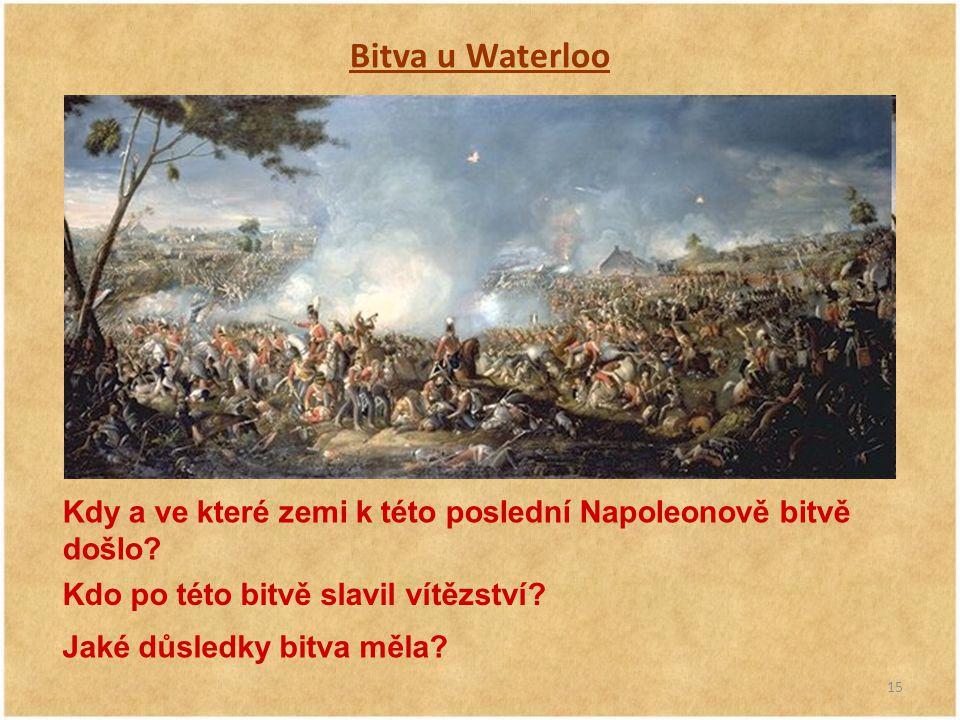 15 Bitva u Waterloo Kdy a ve které zemi k této poslední Napoleonově bitvě došlo? Kdo po této bitvě slavil vítězství? Jaké důsledky bitva měla?
