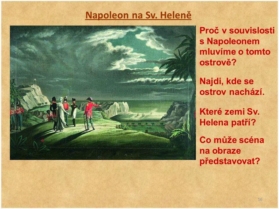 16 Napoleon na Sv. Heleně Proč v souvislosti s Napoleonem mluvíme o tomto ostrově? Najdi, kde se ostrov nachází. Které zemi Sv. Helena patří? Co může