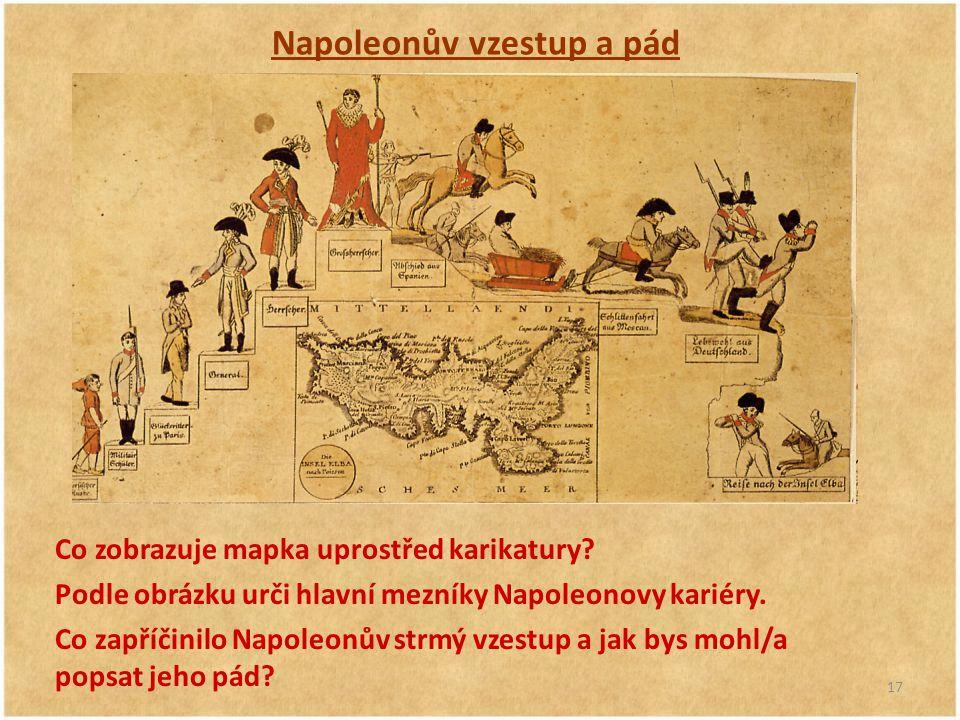 17 Napoleonův vzestup a pád Co zobrazuje mapka uprostřed karikatury? Podle obrázku urči hlavní mezníky Napoleonovy kariéry. Co zapříčinilo Napoleonův