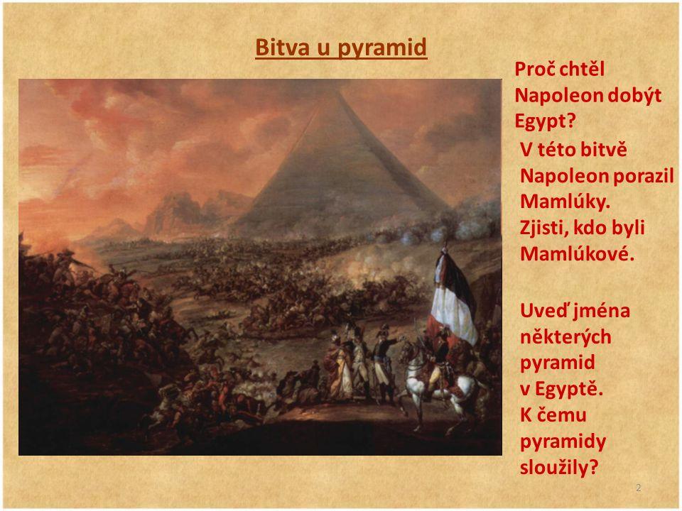 2 Bitva u pyramid Proč chtěl Napoleon dobýt Egypt? V této bitvě Napoleon porazil Mamlúky. Zjisti, kdo byli Mamlúkové. Uveď jména některých pyramid v E
