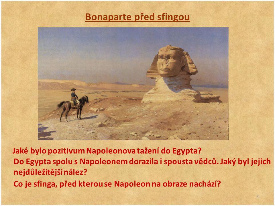 3 Bonaparte před sfingou Jaké bylo pozitivum Napoleonova tažení do Egypta? Do Egypta spolu s Napoleonem dorazila i spousta vědců. Jaký byl jejich nejd