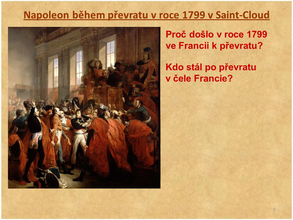 5 Napoleon během převratu v roce 1799 v Saint-Cloud Proč došlo v roce 1799 ve Francii k převratu? Kdo stál po převratu v čele Francie?