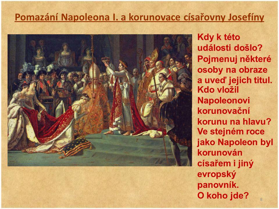 8 Pomazání Napoleona I. a korunovace císařovny Josefíny Kdy k této události došlo? Pojmenuj některé osoby na obraze a uveď jejich titul. Kdo vložil Na