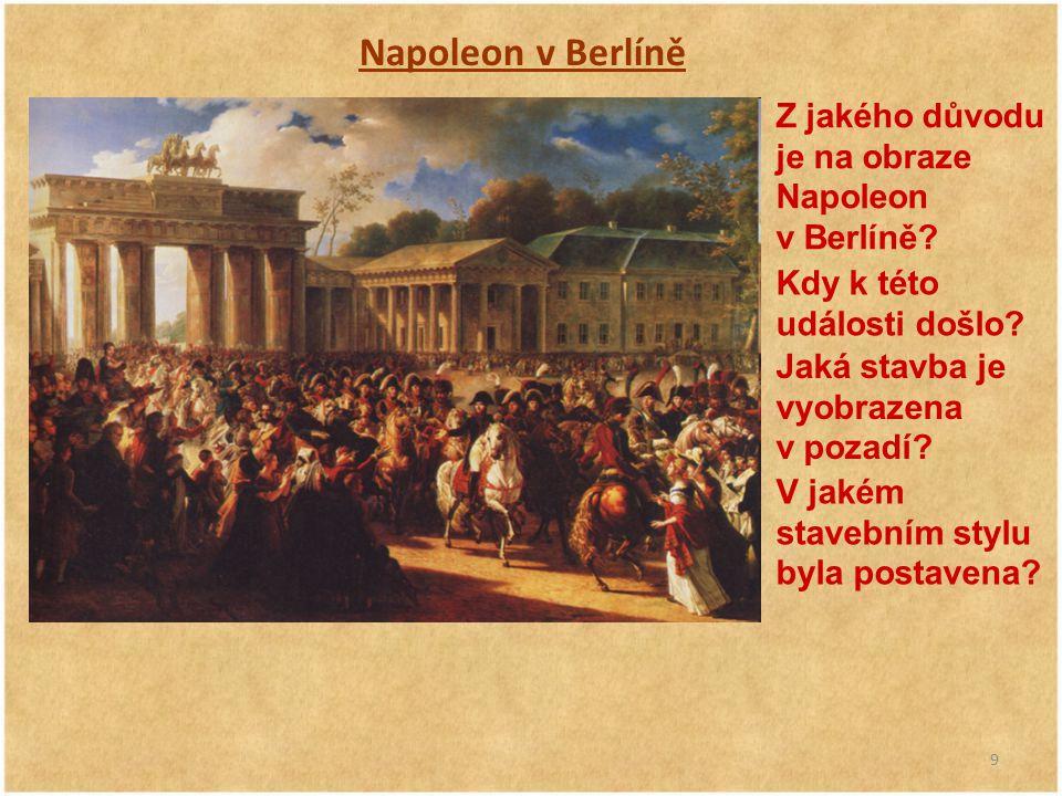 9 Napoleon v Berlíně Z jakého důvodu je na obraze Napoleon v Berlíně? Kdy k této události došlo? Jaká stavba je vyobrazena v pozadí? V jakém stavebním