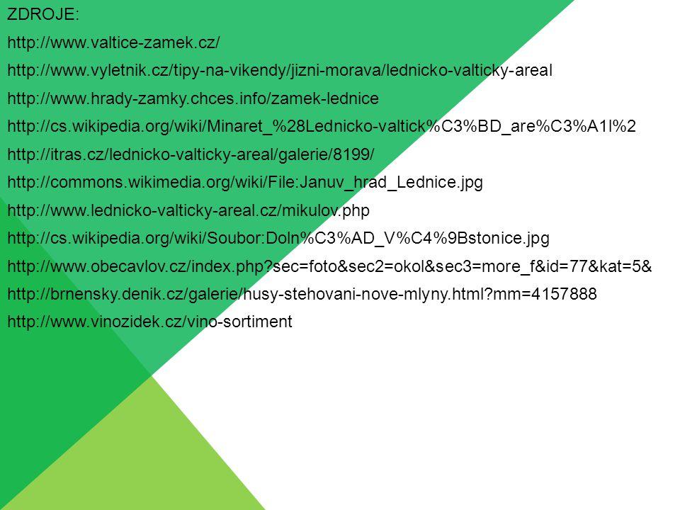 ZDROJE: http://www.valtice-zamek.cz/ http://www.vyletnik.cz/tipy-na-vikendy/jizni-morava/lednicko-valticky-areal http://www.hrady-zamky.chces.info/zamek-lednice http://cs.wikipedia.org/wiki/Minaret_%28Lednicko-valtick%C3%BD_are%C3%A1l%2 http://itras.cz/lednicko-valticky-areal/galerie/8199/ http://commons.wikimedia.org/wiki/File:Januv_hrad_Lednice.jpg http://www.lednicko-valticky-areal.cz/mikulov.php http://cs.wikipedia.org/wiki/Soubor:Doln%C3%AD_V%C4%9Bstonice.jpg http://www.obecavlov.cz/index.php sec=foto&sec2=okol&sec3=more_f&id=77&kat=5& http://brnensky.denik.cz/galerie/husy-stehovani-nove-mlyny.html mm=4157888 http://www.vinozidek.cz/vino-sortiment