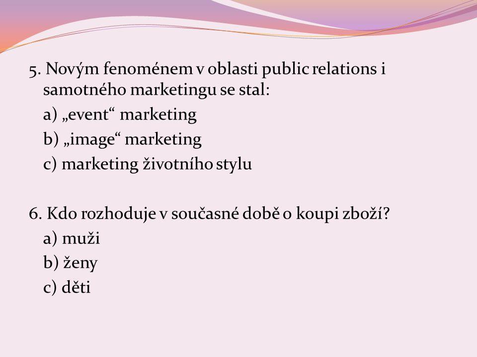 "5. Novým fenoménem v oblasti public relations i samotného marketingu se stal: a) ""event"" marketing b) ""image"" marketing c) marketing životního stylu 6"