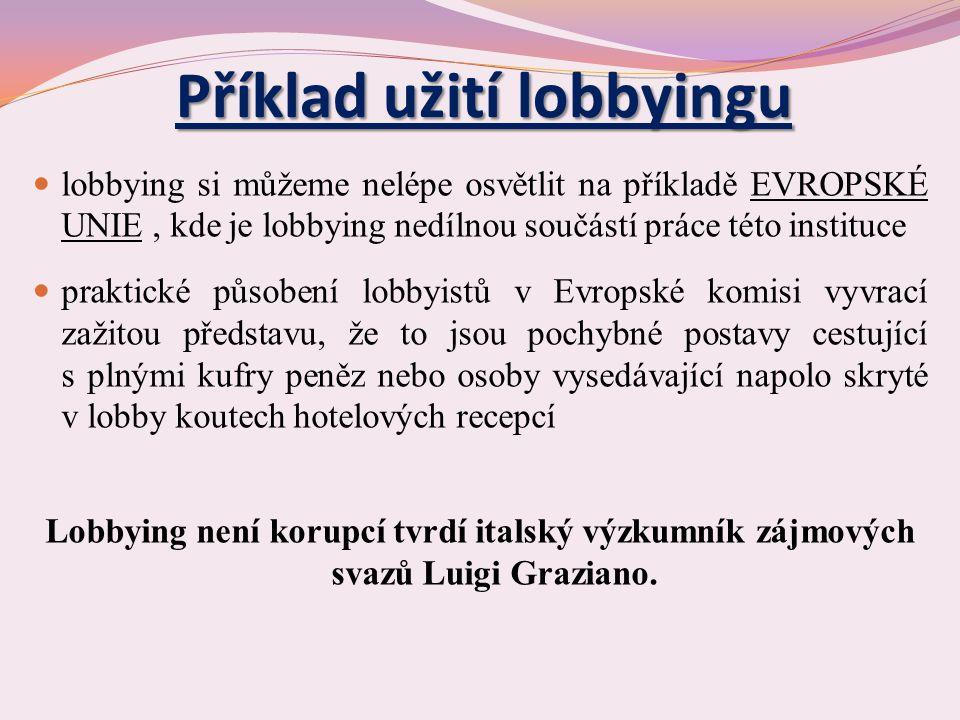 Příklad užití lobbyingu lobbying si můžeme nelépe osvětlit na příkladě EVROPSKÉ UNIE, kde je lobbying nedílnou součástí práce této instituce praktické působení lobbyistů v Evropské komisi vyvrací zažitou představu, že to jsou pochybné postavy cestující s plnými kufry peněz nebo osoby vysedávající napolo skryté v lobby koutech hotelových recepcí Lobbying není korupcí tvrdí italský výzkumník zájmových svazů Luigi Graziano.