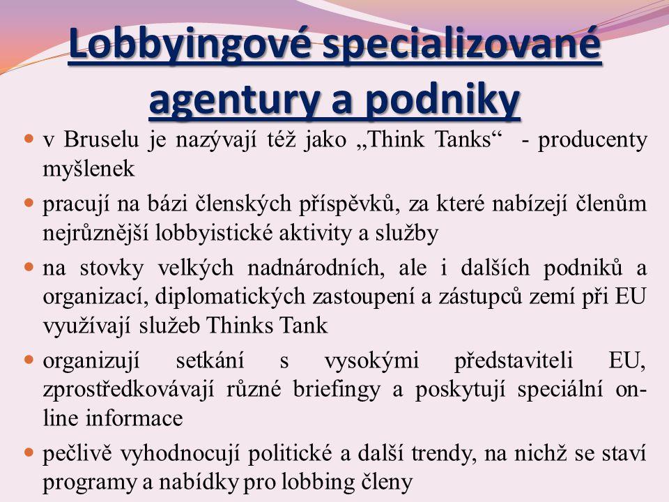 """Lobbyingové specializované agentury a podniky v Bruselu je nazývají též jako """"Think Tanks - producenty myšlenek pracují na bázi členských příspěvků, za které nabízejí členům nejrůznější lobbyistické aktivity a služby na stovky velkých nadnárodních, ale i dalších podniků a organizací, diplomatických zastoupení a zástupců zemí při EU využívají služeb Thinks Tank organizují setkání s vysokými představiteli EU, zprostředkovávají různé briefingy a poskytují speciální on- line informace pečlivě vyhodnocují politické a další trendy, na nichž se staví programy a nabídky pro lobbing členy"""