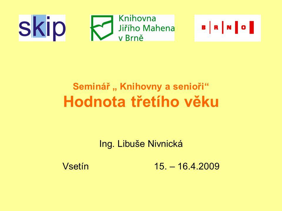 """Seminář """" Knihovny a senioři Hodnota třetího věku Ing. Libuše Nivnická Vsetín 15. – 16.4.2009"""