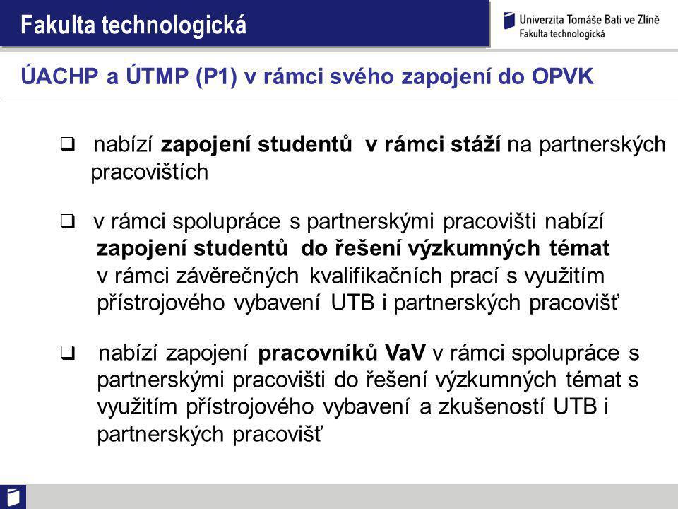 Fakulta technologická  nabízí zapojení studentů v rámci stáží na partnerských pracovištích  v rámci spolupráce s partnerskými pracovišti nabízí zapojení studentů do řešení výzkumných témat v rámci závěrečných kvalifikačních prací s využitím přístrojového vybavení UTB i partnerských pracovišť  nabízí zapojení pracovníků VaV v rámci spolupráce s partnerskými pracovišti do řešení výzkumných témat s využitím přístrojového vybavení a zkušeností UTB i partnerských pracovišť ÚACHP a ÚTMP (P1) v rámci svého zapojení do OPVK