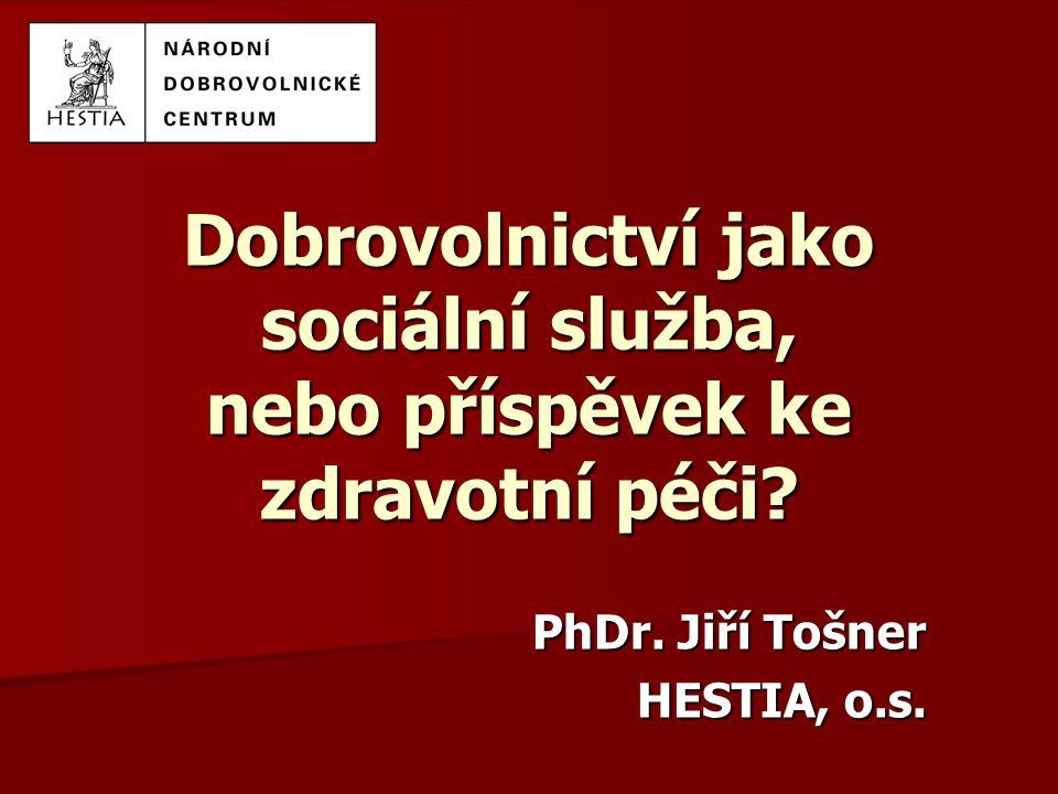 Dobrovolnictví jako sociální služba, nebo příspěvek ke zdravotní péči? PhDr. Jiří Tošner HESTIA, o.s.