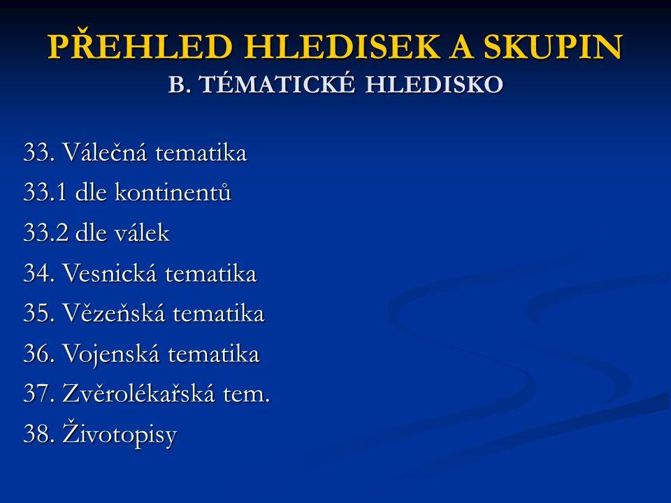 PŘEHLED HLEDISEK A SKUPIN B. TÉMATICKÉ HLEDISKO 33. Válečná tematika 33.1 dle kontinentů 33.2 dle válek 34. Vesnická tematika 35. Vězeňská tematika 36