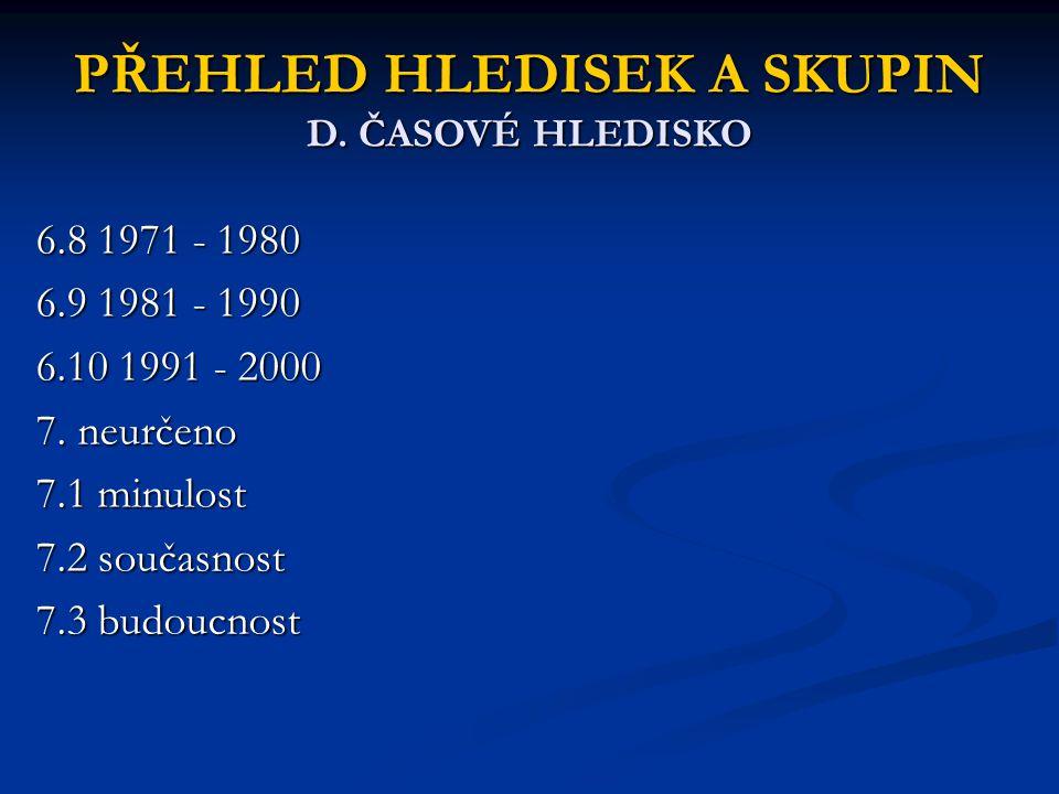 PŘEHLED HLEDISEK A SKUPIN D. ČASOVÉ HLEDISKO 6.8 1971 - 1980 6.9 1981 - 1990 6.10 1991 - 2000 7. neurčeno 7.1 minulost 7.2 současnost 7.3 budoucnost