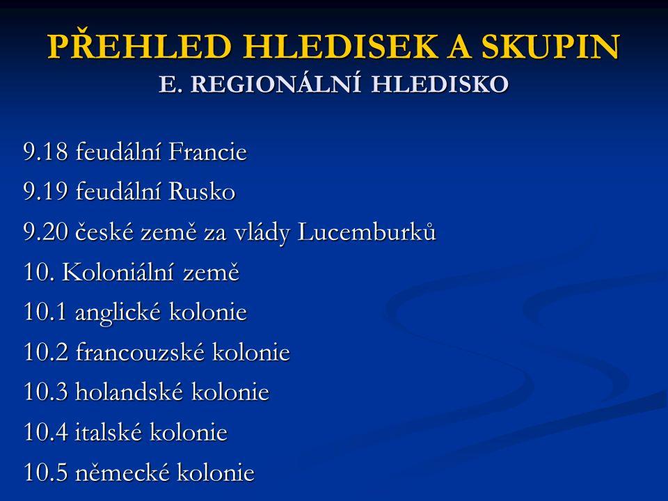 PŘEHLED HLEDISEK A SKUPIN E. REGIONÁLNÍ HLEDISKO 9.18 feudální Francie 9.19 feudální Rusko 9.20 české země za vlády Lucemburků 10. Koloniální země 10.
