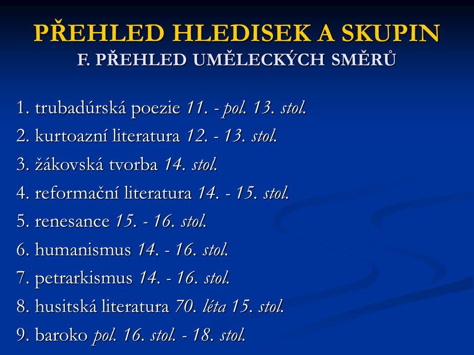 PŘEHLED HLEDISEK A SKUPIN F. PŘEHLED UMĚLECKÝCH SMĚRŮ 1. trubadúrská poezie 11. - pol. 13. stol. 2. kurtoazní literatura 12. - 13. stol. 3. žákovská t