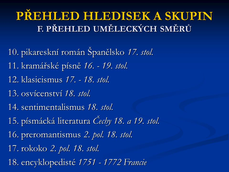 PŘEHLED HLEDISEK A SKUPIN F. PŘEHLED UMĚLECKÝCH SMĚRŮ 10. pikareskní román Španělsko 17. stol. 11. kramářské písně 16. - 19. stol. 12. klasicismus 17.