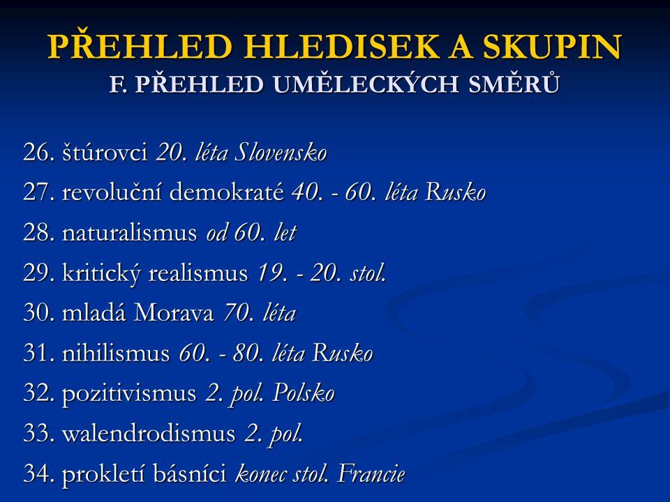 PŘEHLED HLEDISEK A SKUPIN F. PŘEHLED UMĚLECKÝCH SMĚRŮ 26. štúrovci 20. léta Slovensko 27. revoluční demokraté 40. - 60. léta Rusko 28. naturalismus od