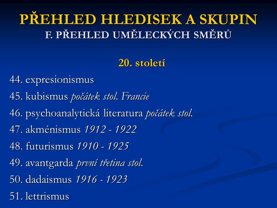PŘEHLED HLEDISEK A SKUPIN F. PŘEHLED UMĚLECKÝCH SMĚRŮ 20. století 44. expresionismus 45. kubismus počátek stol. Francie 46. psychoanalytická literatur